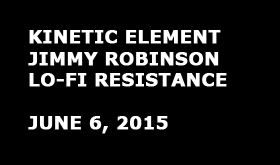 Kinetic Element |Jimmy Robinson | Lo-Fi Resistance [June 6, 2015]