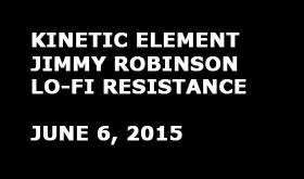 Kinetic Element |Jimmy Robinson | Lo-Fi Resistance [June 6, 2015]